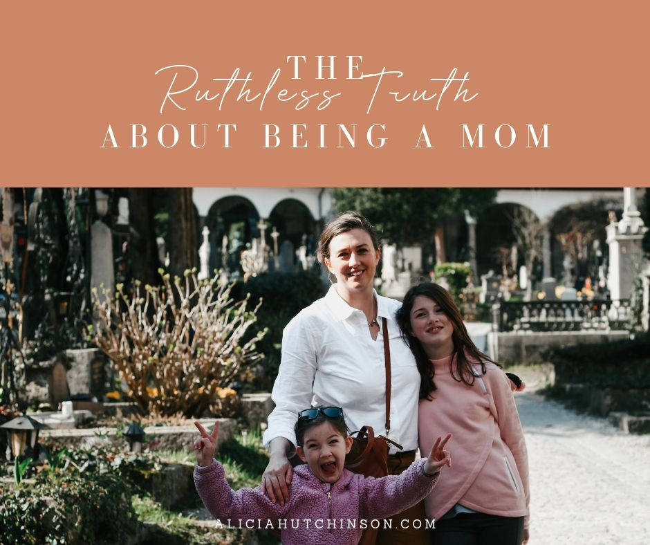 The Ruthless Truth About Being a Mom by Over at Alicia's